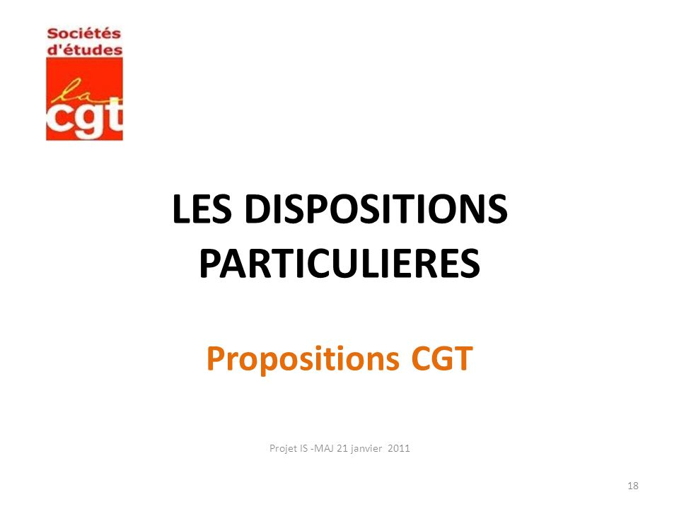 LES DISPOSITIONS PARTICULIERES Propositions CGT Projet IS -MAJ 21 janvier 2011 18