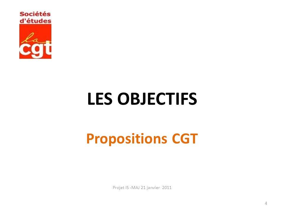 LES OBJECTIFS Propositions CGT Projet IS -MAJ 21 janvier 2011 4