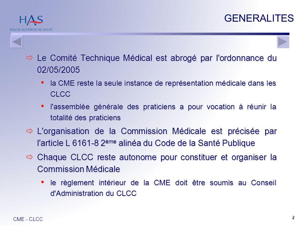 CME - CLCC 2 GENERALITES Le Comité Technique Médical est abrogé par l ordonnance du 02/05/2005 Le Comité Technique Médical est abrogé par l ordonnance du 02/05/2005 la CME reste la seule instance de représentation médicale dans les CLCC la CME reste la seule instance de représentation médicale dans les CLCC l assemblée générale des praticiens a pour vocation à réunir la totalité des praticiens l assemblée générale des praticiens a pour vocation à réunir la totalité des praticiens L organisation de la Commission Médicale est précisée par l article L 6161-8 2 ème alinéa du Code de la Santé Publique L organisation de la Commission Médicale est précisée par l article L 6161-8 2 ème alinéa du Code de la Santé Publique Chaque CLCC reste autonome pour constituer et organiser la Commission Médicale Chaque CLCC reste autonome pour constituer et organiser la Commission Médicale le règlement intérieur de la CME doit être soumis au Conseil d Administration du CLCC le règlement intérieur de la CME doit être soumis au Conseil d Administration du CLCC
