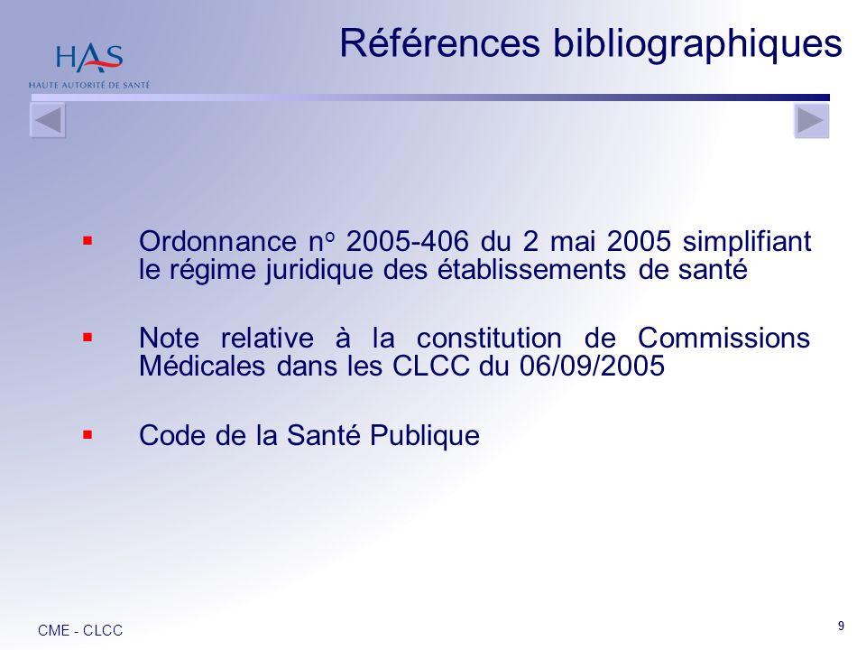 CME - CLCC 9 Ordonnance n o 2005-406 du 2 mai 2005 simplifiant le régime juridique des établissements de santé Note relative à la constitution de Commissions Médicales dans les CLCC du 06/09/2005 Code de la Santé Publique Références bibliographiques