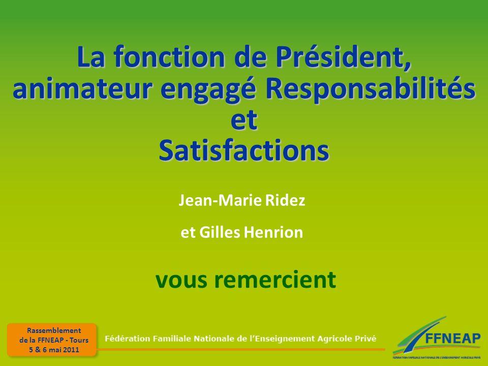 Rassemblement de la FFNEAP - Tours 5 & 6 mai 2011 La fonction de Président, animateur engagé Responsabilités et Satisfactions Jean-Marie Ridez et Gilles Henrion vous remercient
