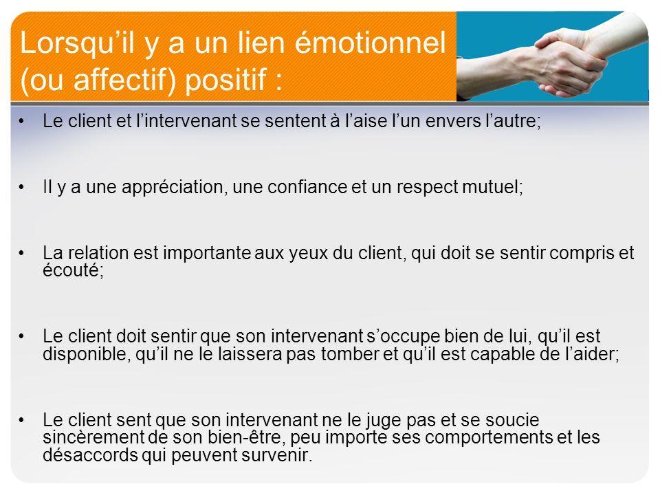 Lorsquil y a un lien émotionnel (ou affectif) positif : Le client et lintervenant se sentent à laise lun envers lautre; Il y a une appréciation, une c