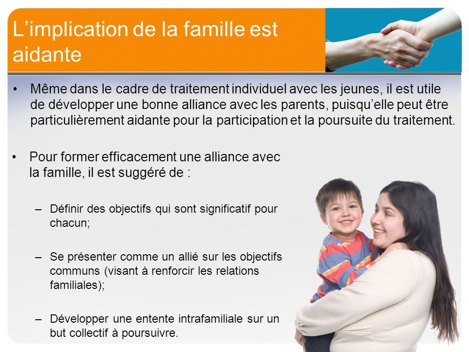 Limplication de la famille est aidante Même dans le cadre de traitement individuel avec les jeunes, il est utile de développer une bonne alliance avec