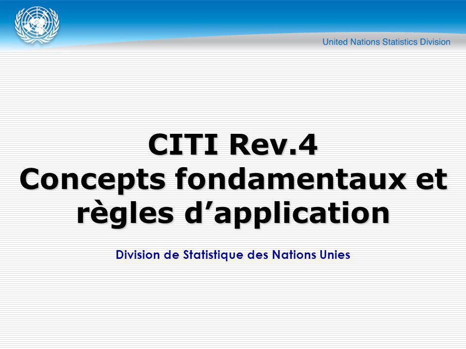 Principes Fondamentaux CITI classifie les unités statistiques selon leur principale activité Unités Théoriquement, tous les types dunités peuvent être classifiées Cependant, la structure et le niveau de détail de CITI visent à mesurer la production, et pour cela, létablissement et lunité de type-dactivité sont les unités les plus appropriées Idéalement, les unités doivent être homogènes par rapport aux activités et à lemplacement Cependant, le choix de lunité nest pas réellement un problème de CITI Les restrictions sont souvent occasionnées par la disponibilité des données