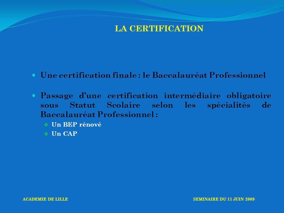 LA CERTIFICATION Une certification finale : le Baccalauréat Professionnel Passage dune certification intermédiaire obligatoire sous Statut Scolaire selon les spécialités de Baccalauréat Professionnel : Un BEP rénové Un CAP ACADEMIE DE LILLESEMINAIRE DU 11 JUIN 2009