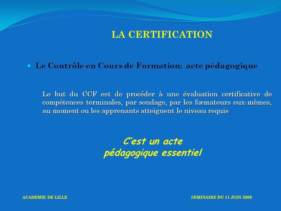 LA CERTIFICATION Le Contrôle en Cours de Formation: acte pédagogique Le but du CCF est de procéder à une évaluation certificative de compétences terminales, par sondage, par les formateurs eux-mêmes, au moment ou les apprenants atteignent le niveau requis Le but du CCF est de procéder à une évaluation certificative de compétences terminales, par sondage, par les formateurs eux-mêmes, au moment ou les apprenants atteignent le niveau requis.