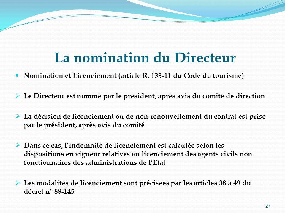 27 La nomination du Directeur Nomination et Licenciement (article R. 133-11 du Code du tourisme) Le Directeur est nommé par le président, après avis d