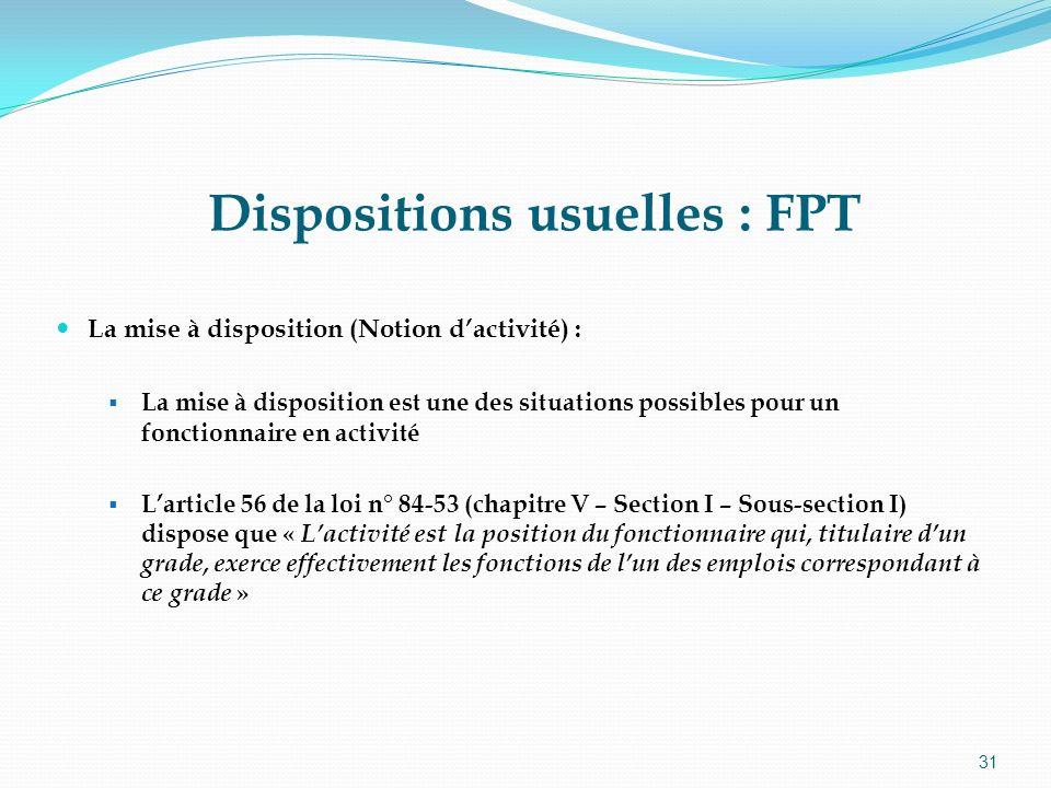 31 Dispositions usuelles : FPT La mise à disposition (Notion dactivité) : La mise à disposition est une des situations possibles pour un fonctionnaire