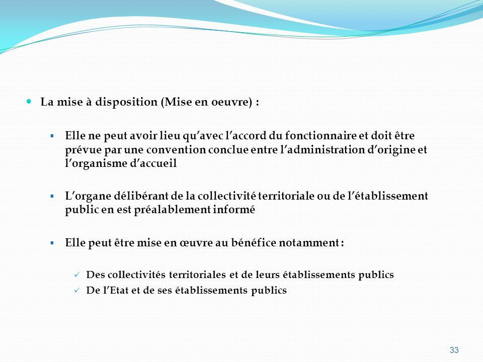 33 La mise à disposition (Mise en oeuvre) : Elle ne peut avoir lieu quavec laccord du fonctionnaire et doit être prévue par une convention conclue ent