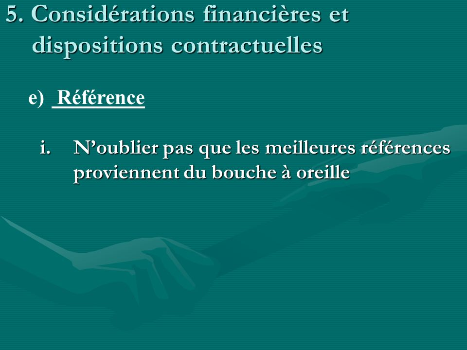 5. Considérations financières et dispositions contractuelles i.Noublier pas que les meilleures références proviennent du bouche à oreille e) Référence