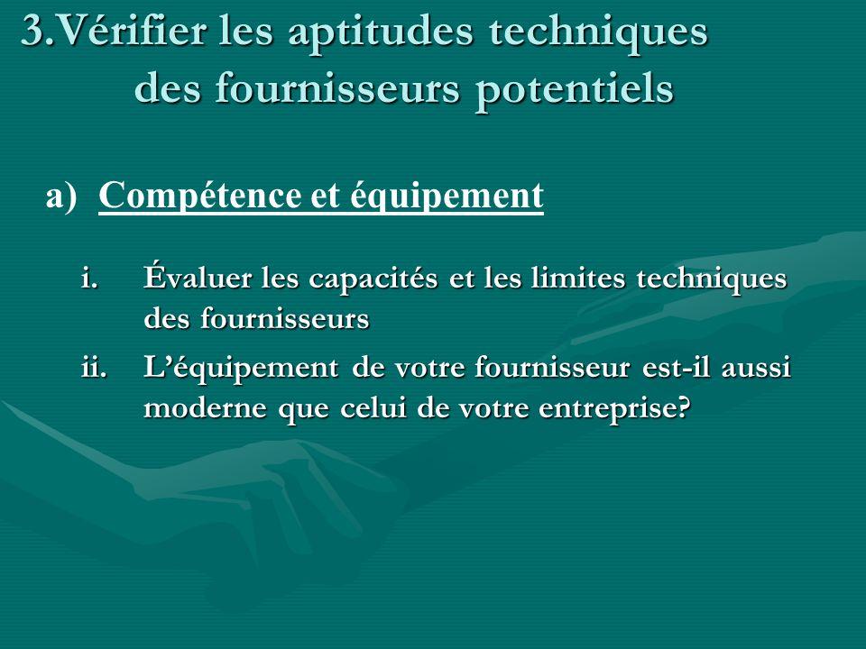 3.Vérifier les aptitudes techniques des fournisseurs potentiels i.Évaluer les capacités et les limites techniques des fournisseurs ii.Léquipement de votre fournisseur est-il aussi moderne que celui de votre entreprise.