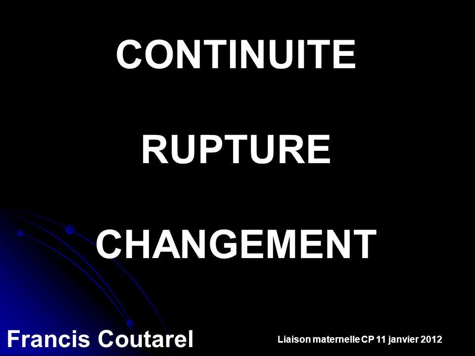 CONTINUITE RUPTURE CHANGEMENT Francis Coutarel Liaison maternelle CP 11 janvier 2012