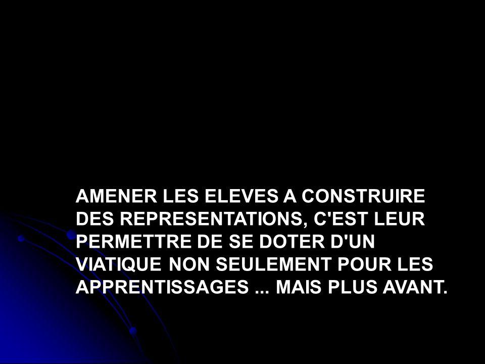 AMENER LES ELEVES A CONSTRUIRE DES REPRESENTATIONS, C'EST LEUR PERMETTRE DE SE DOTER D'UN VIATIQUE NON SEULEMENT POUR LES APPRENTISSAGES... MAIS PLUS