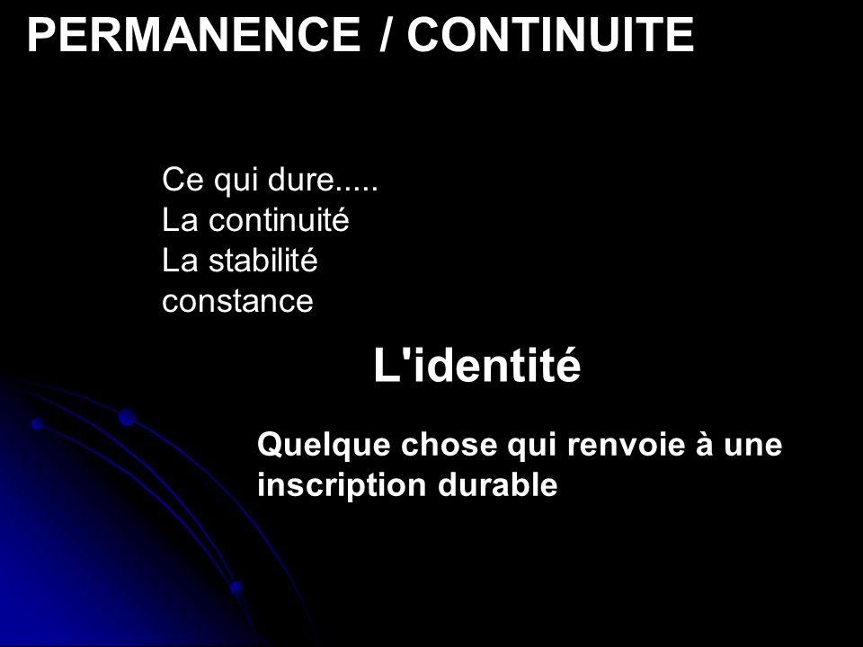 PERMANENCE / CONTINUITE Ce qui dure..... La continuité La stabilité constance Quelque chose qui renvoie à une inscription durable L'identité