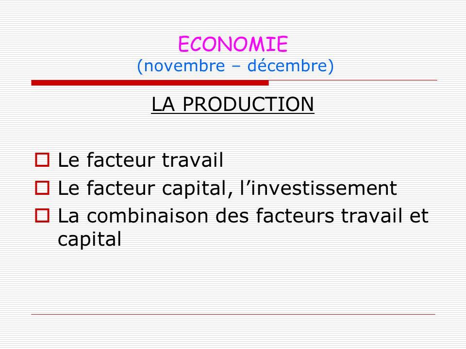 ECONOMIE (novembre – décembre) LA PRODUCTION Le facteur travail Le facteur capital, linvestissement La combinaison des facteurs travail et capital