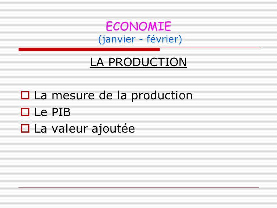 ECONOMIE (janvier - février) LA PRODUCTION La mesure de la production Le PIB La valeur ajoutée