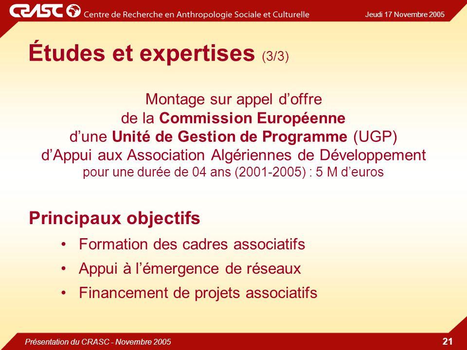 Jeudi 17 Novembre 2005 Présentation du CRASC - Novembre 2005 21 Études et expertises (3/3) Montage sur appel doffre de la Commission Européenne dune Unité de Gestion de Programme (UGP) dAppui aux Association Algériennes de Développement pour une durée de 04 ans (2001-2005) : 5 M deuros Principaux objectifs Formation des cadres associatifs Appui à lémergence de réseaux Financement de projets associatifs
