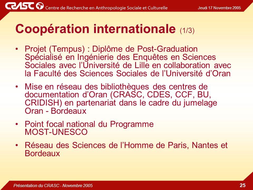 Jeudi 17 Novembre 2005 Présentation du CRASC - Novembre 2005 25 Coopération internationale (1/3) Projet (Tempus) : Diplôme de Post-Graduation Spécialisé en Ingénierie des Enquêtes en Sciences Sociales avec lUniversité de Lille en collaboration avec la Faculté des Sciences Sociales de lUniversité dOran Mise en réseau des bibliothèques des centres de documentation dOran (CRASC, CDES, CCF, BU, CRIDISH) en partenariat dans le cadre du jumelage Oran - Bordeaux Point focal national du Programme MOST-UNESCO Réseau des Sciences de lHomme de Paris, Nantes et Bordeaux