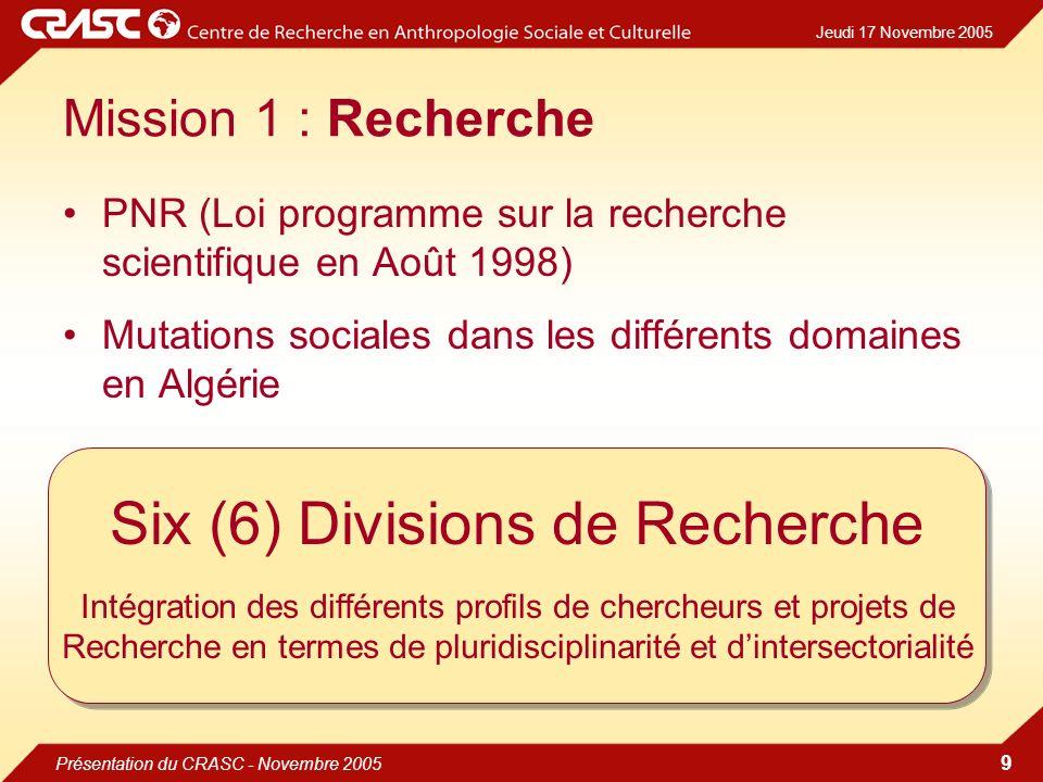 Jeudi 17 Novembre 2005 Présentation du CRASC - Novembre 2005 9 Mission 1 : Recherche PNR (Loi programme sur la recherche scientifique en Août 1998) Mutations sociales dans les différents domaines en Algérie Six (6) Divisions de Recherche Intégration des différents profils de chercheurs et projets de Recherche en termes de pluridisciplinarité et dintersectorialité