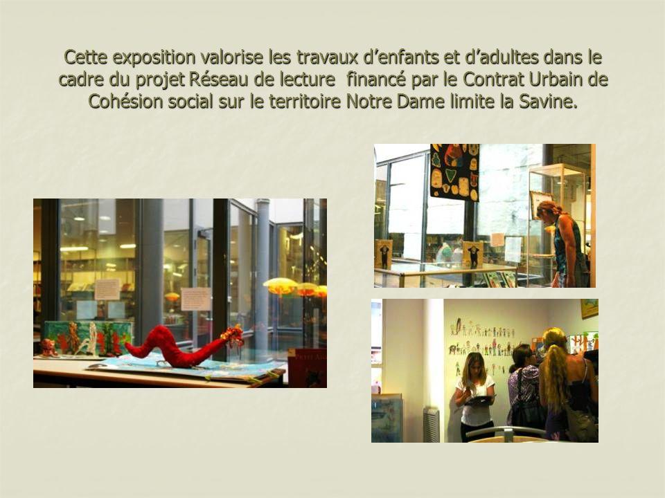 Cette exposition valorise les travaux denfants et dadultes dans le cadre du projet Réseau de lecture financé par le Contrat Urbain de Cohésion social sur le territoire Notre Dame limite la Savine.