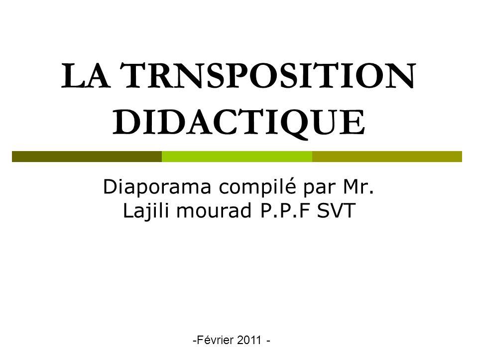 LA TRNSPOSITION DIDACTIQUE Diaporama compilé par Mr. Lajili mourad P.P.F SVT -Février 2011 -