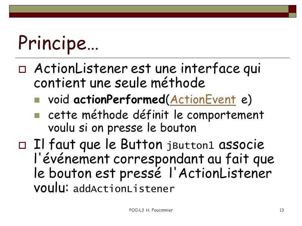 POO-L3 H. Fauconnier13 Principe… ActionListener est une interface qui contient une seule méthode void actionPerformed(ActionEvent e)ActionEvent cette
