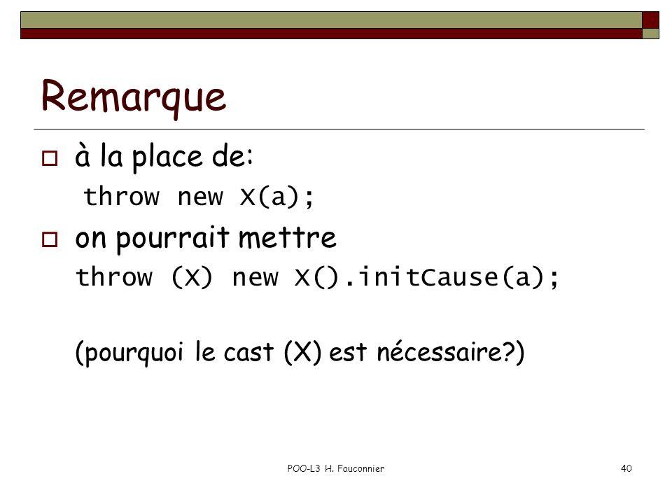 POO-L3 H. Fauconnier40 Remarque à la place de: throw new X(a); on pourrait mettre throw (X) new X().initCause(a); (pourquoi le cast (X) est nécessaire