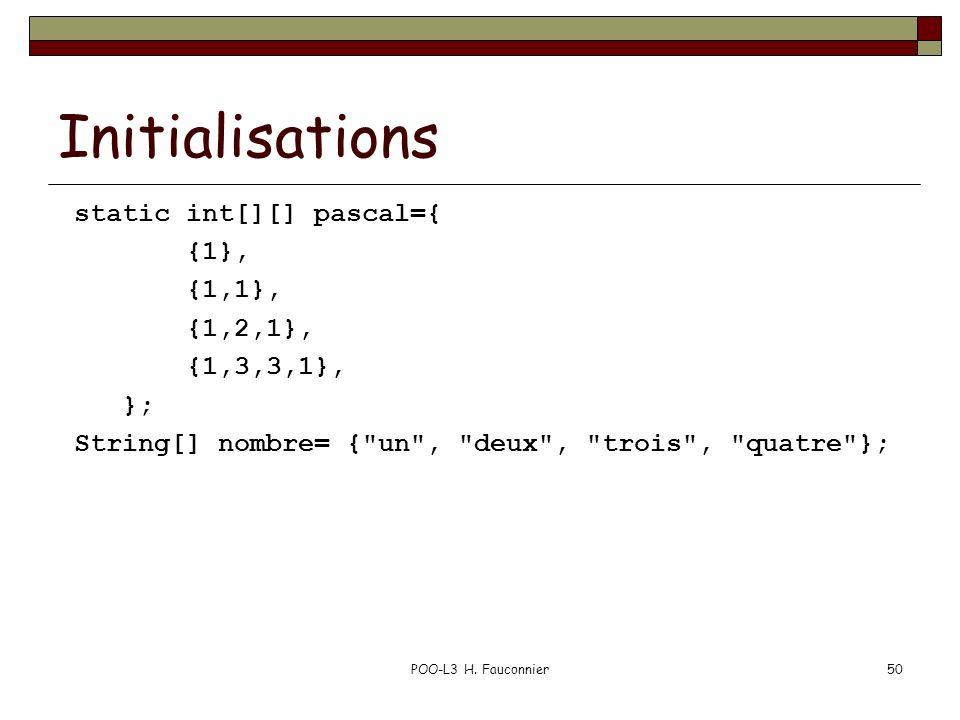 POO-L3 H. Fauconnier50 Initialisations static int[][] pascal={ {1}, {1,1}, {1,2,1}, {1,3,3,1}, }; String[] nombre= {