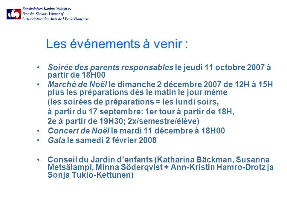 Les événements à venir : Soirée des parents responsables le jeudi 11 octobre 2007 à partir de 18H00 Marché de Noël le dimanche 2 décembre 2007 de 12H à 15H plus les préparations dès le matin le jour même (les soirées de préparations = les lundi soirs, à partir du 17 septembre: 1er tour à partir de 18H, 2e à partir de 19H30; 2x/semestre/élève) Concert de Noël le mardi 11 décembre à 18H00 Gala le samedi 2 février 2008 Conseil du Jardin denfants (Katharina Bäckman, Susanna Metsälampi, Minna Söderqvist + Ann-Kristin Hamro-Drotz ja Sonja Tukio-Kettunen)