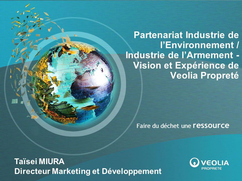 Faire du déchet une ressource Partenariat Industrie de lEnvironnement / Industrie de lArmement - Vision et Expérience de Veolia Propreté Taïsei MIURA