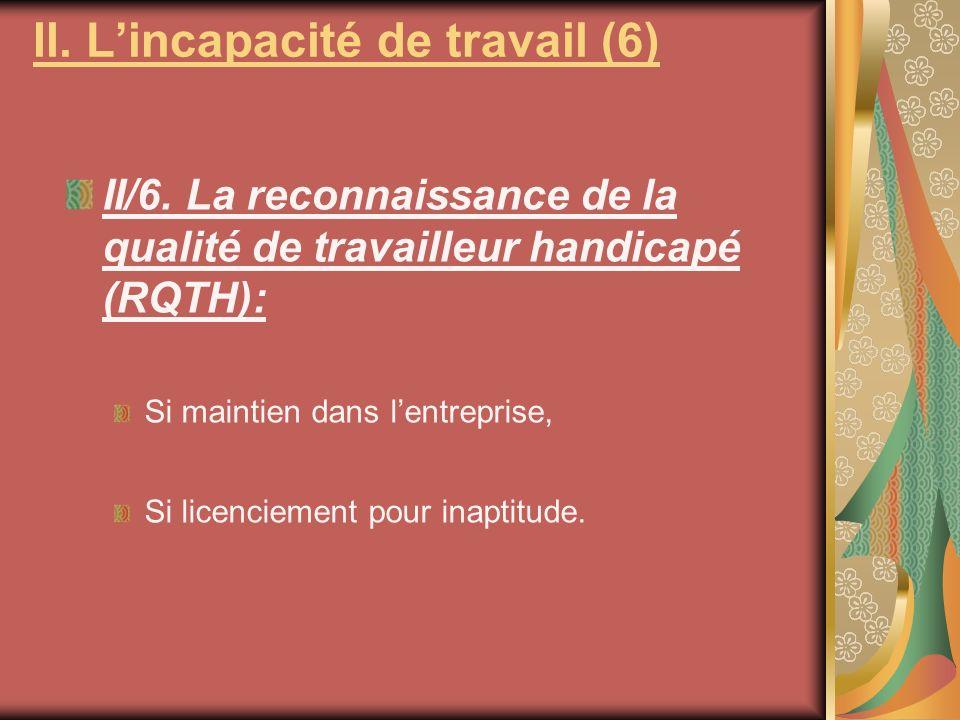 II/6. La reconnaissance de la qualité de travailleur handicapé (RQTH): Si maintien dans lentreprise, Si licenciement pour inaptitude. II. Lincapacité