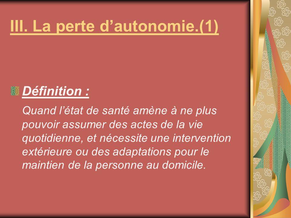 III. La perte dautonomie.(1) Définition : Quand létat de santé amène à ne plus pouvoir assumer des actes de la vie quotidienne, et nécessite une inter