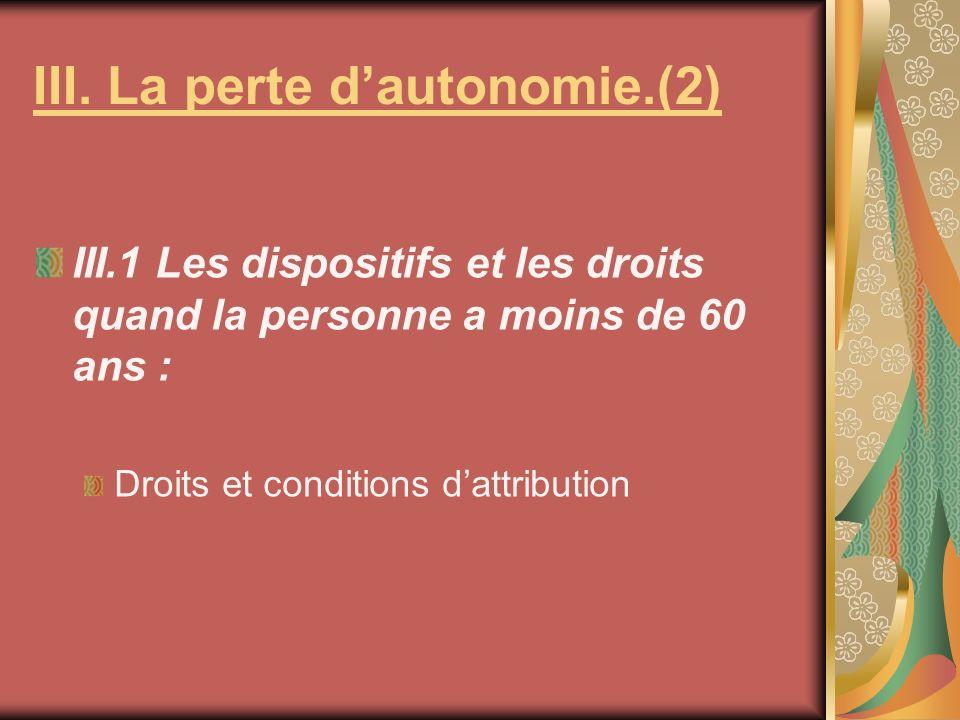 III. La perte dautonomie.(2) III.1 Les dispositifs et les droits quand la personne a moins de 60 ans : Droits et conditions dattribution
