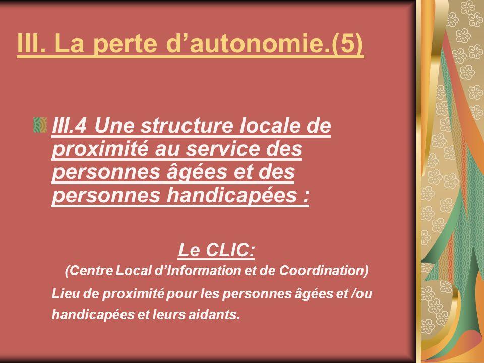 III.4 Une structure locale de proximité au service des personnes âgées et des personnes handicapées : Le CLIC: (Centre Local dInformation et de Coordination) Lieu de proximité pour les personnes âgées et /ou handicapées et leurs aidants.