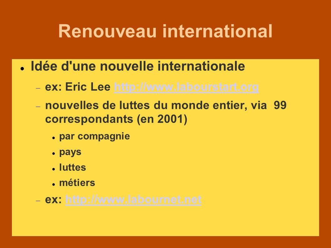 Renouveau international Idée d une nouvelle internationale ex: Eric Lee http://www.labourstart.orghttp://www.labourstart.org nouvelles de luttes du monde entier, via 99 correspondants (en 2001) par compagnie pays luttes métiers ex: http://www.labournet.nethttp://www.labournet.net
