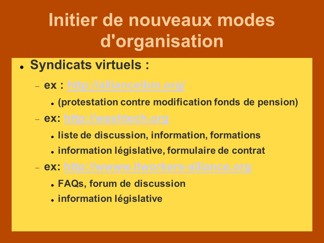 Initier de nouveaux modes d organisation Syndicats virtuels : ex : http://allianceibm.org/http://allianceibm.org/ (protestation contre modification fonds de pension) ex: http://washtech.orghttp://washtech.org liste de discussion, information, formations information législative, formulaire de contrat ex: http://wwww.itworkers-alliance.orghttp://wwww.itworkers-alliance.org FAQs, forum de discussion information législative