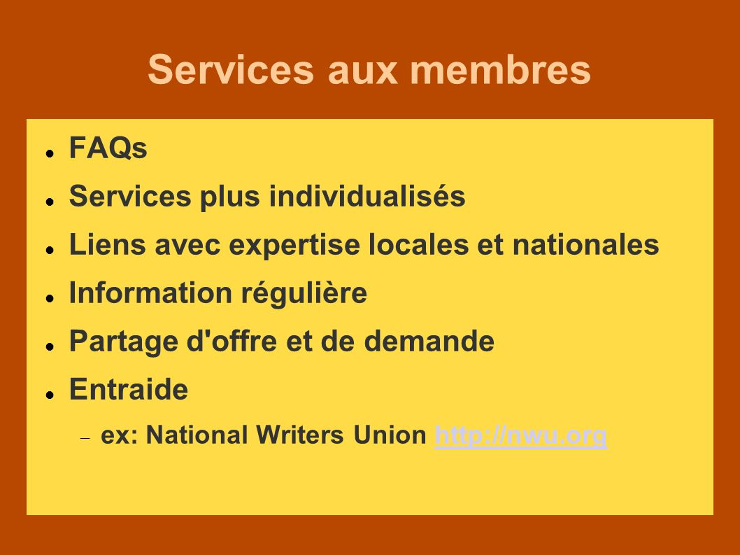 Services aux membres FAQs Services plus individualisés Liens avec expertise locales et nationales Information régulière Partage d offre et de demande Entraide ex: National Writers Union http://nwu.orghttp://nwu.org