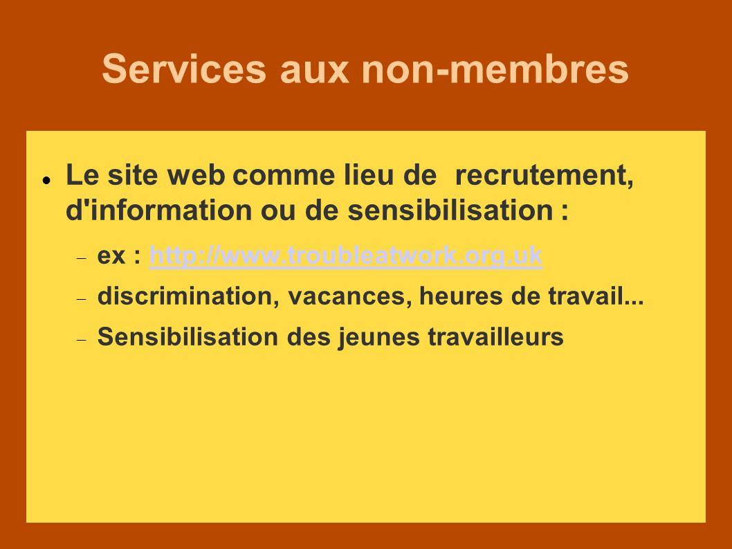 Services aux non-membres Le site web comme lieu de recrutement, d information ou de sensibilisation : ex : http://www.troubleatwork.org.ukhttp://www.troubleatwork.org.uk discrimination, vacances, heures de travail...