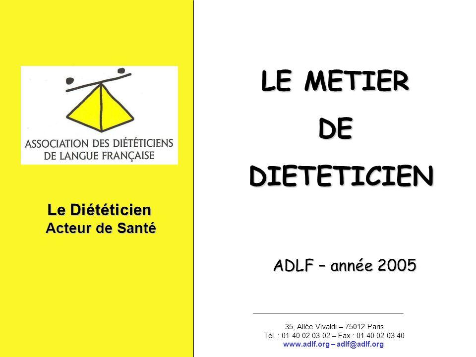 Le Diététicien Acteur de Santé Acteur de Santé 35, Allée Vivaldi – 75012 Paris Tél. : 01 40 02 03 02 – Fax : 01 40 02 03 40 www.adlf.org – adlf@adlf.o