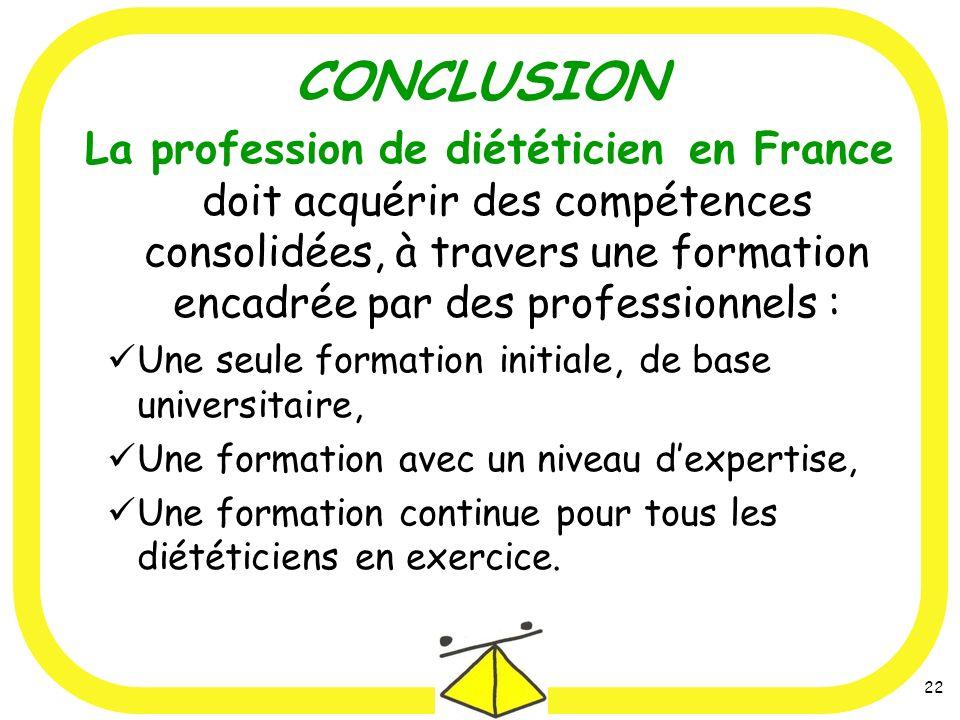 22 CONCLUSION La profession de diététicien en France doit acquérir des compétences consolidées, à travers une formation encadrée par des professionnels : Une seule formation initiale, de base universitaire, Une formation avec un niveau dexpertise, Une formation continue pour tous les diététiciens en exercice.