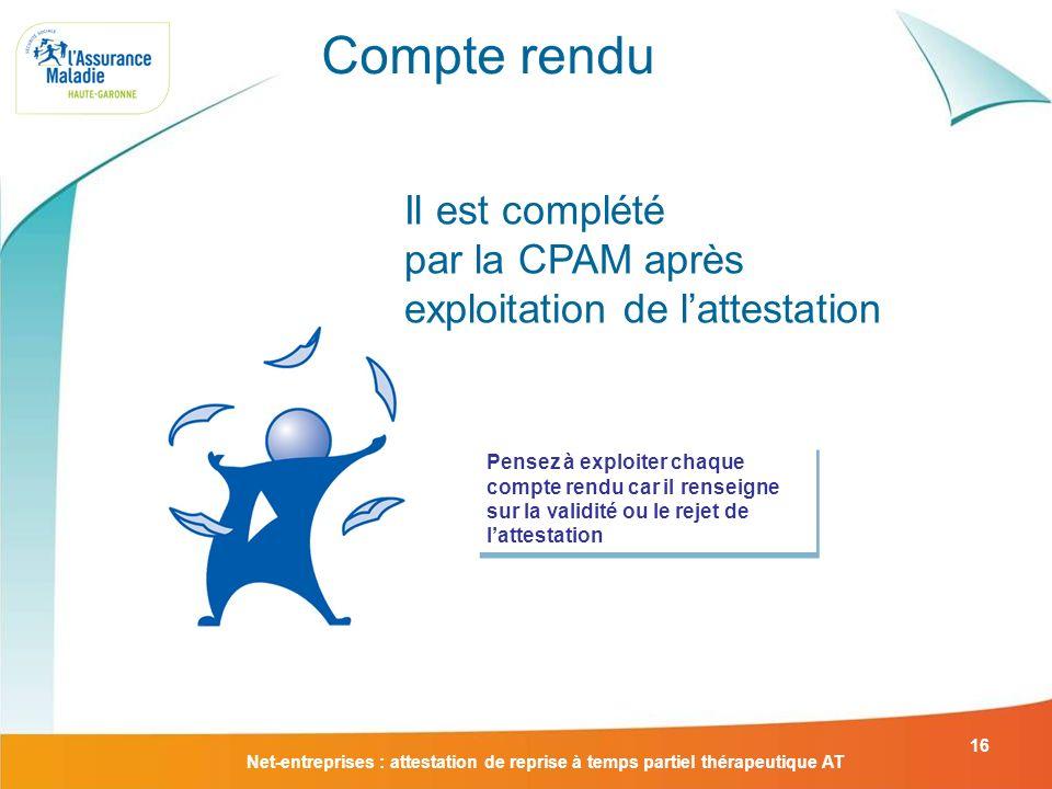 Net-entreprises : attestation de reprise à temps partiel thérapeutique AT 16 Compte rendu Il est complété par la CPAM après exploitation de lattestati