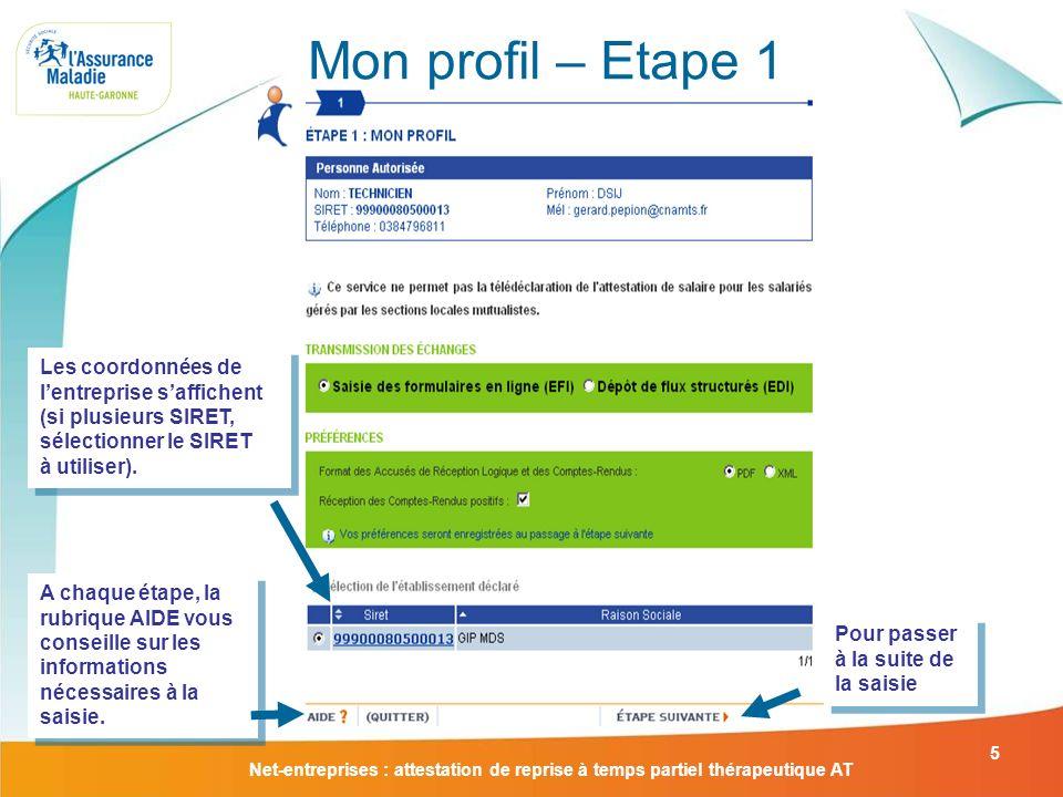 Net-entreprises : attestation de reprise à temps partiel thérapeutique AT 5 Mon profil – Etape 1 Pour passer à la suite de la saisie A chaque étape, l