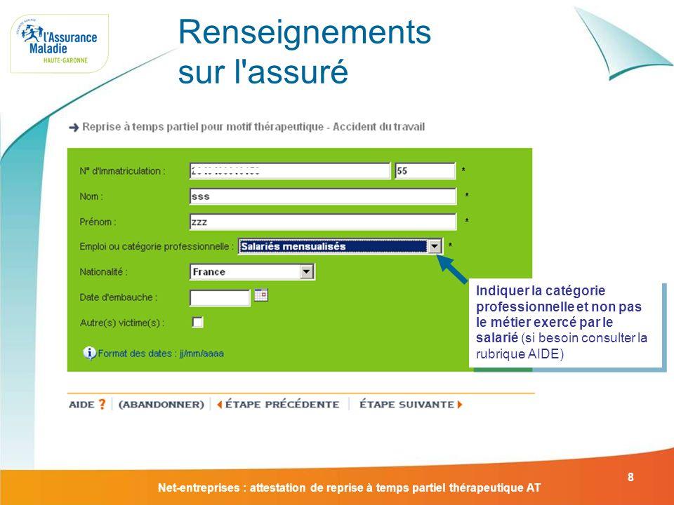Net-entreprises : attestation de reprise à temps partiel thérapeutique AT 8 Renseignements sur l'assuré Indiquer la catégorie professionnelle et non p