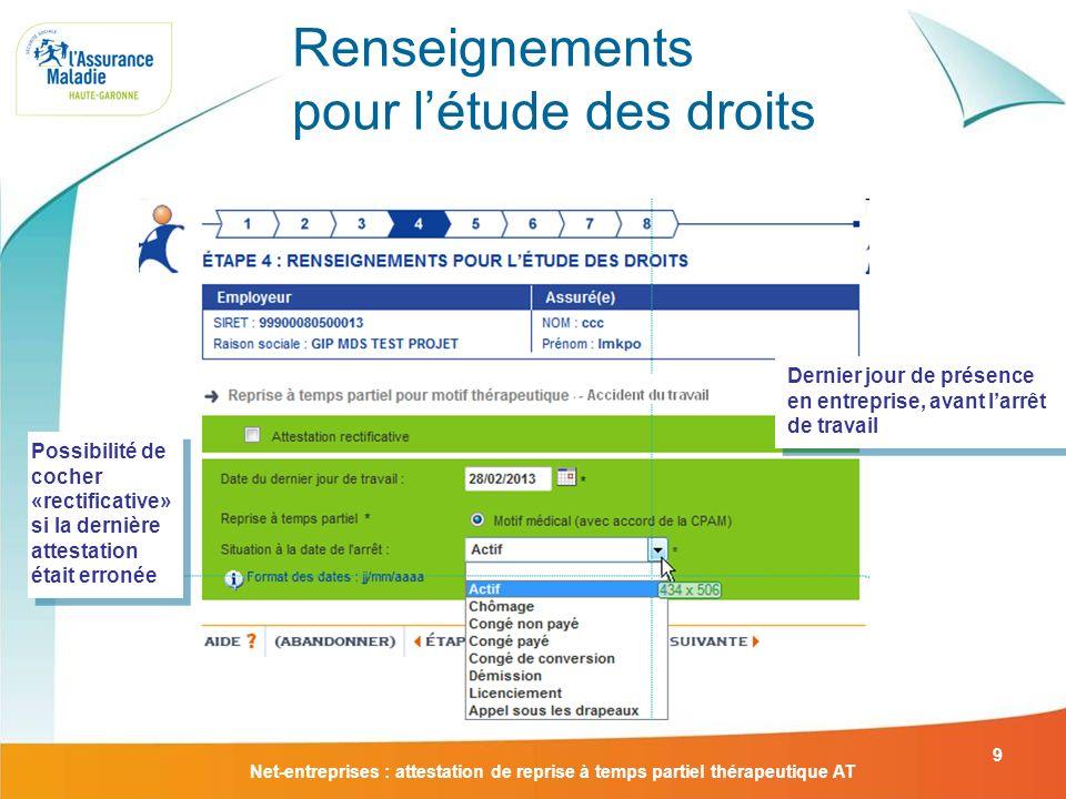 Net-entreprises : attestation de reprise à temps partiel thérapeutique AT 9 Renseignements pour létude des droits Possibilité de cocher «rectificative