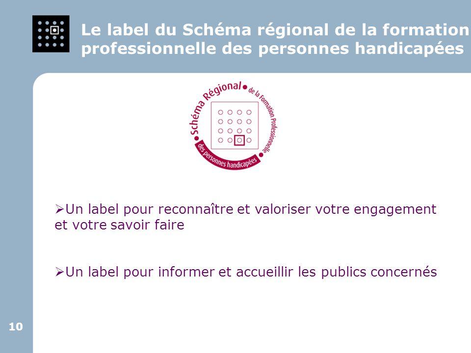 10 Le label du Schéma régional de la formation professionnelle des personnes handicapées Un label pour reconnaître et valoriser votre engagement et vo