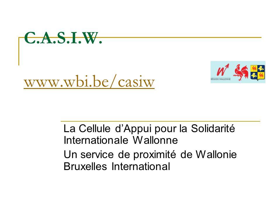 C.A.S.I.W. www.wbi.be/casiw www.wbi.be/casiw La Cellule dAppui pour la Solidarité Internationale Wallonne Un service de proximité de Wallonie Bruxelle