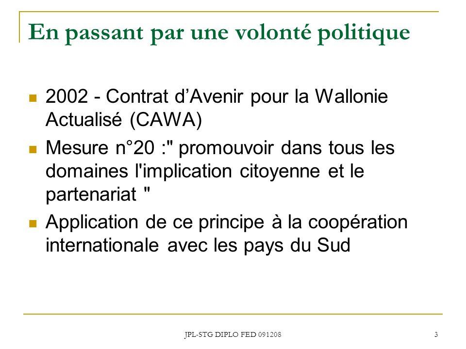 JPL-STG DIPLO FED 091208 3 En passant par une volonté politique 2002 - Contrat dAvenir pour la Wallonie Actualisé (CAWA) Mesure n°20 : promouvoir dans tous les domaines l implication citoyenne et le partenariat Application de ce principe à la coopération internationale avec les pays du Sud