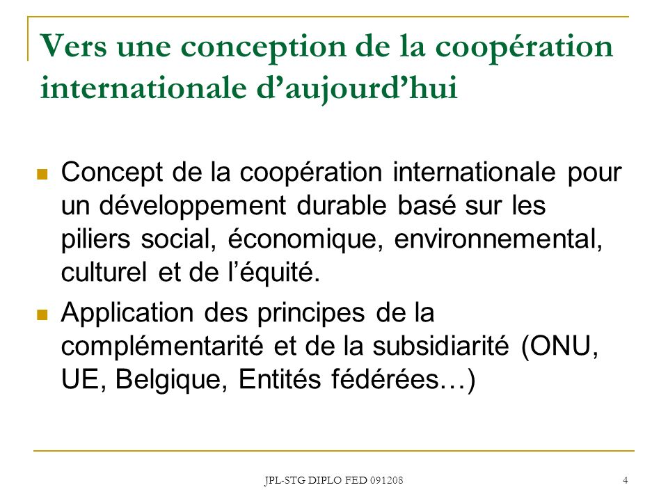 JPL-STG DIPLO FED 091208 4 Vers une conception de la coopération internationale daujourdhui Concept de la coopération internationale pour un développement durable basé sur les piliers social, économique, environnemental, culturel et de léquité.
