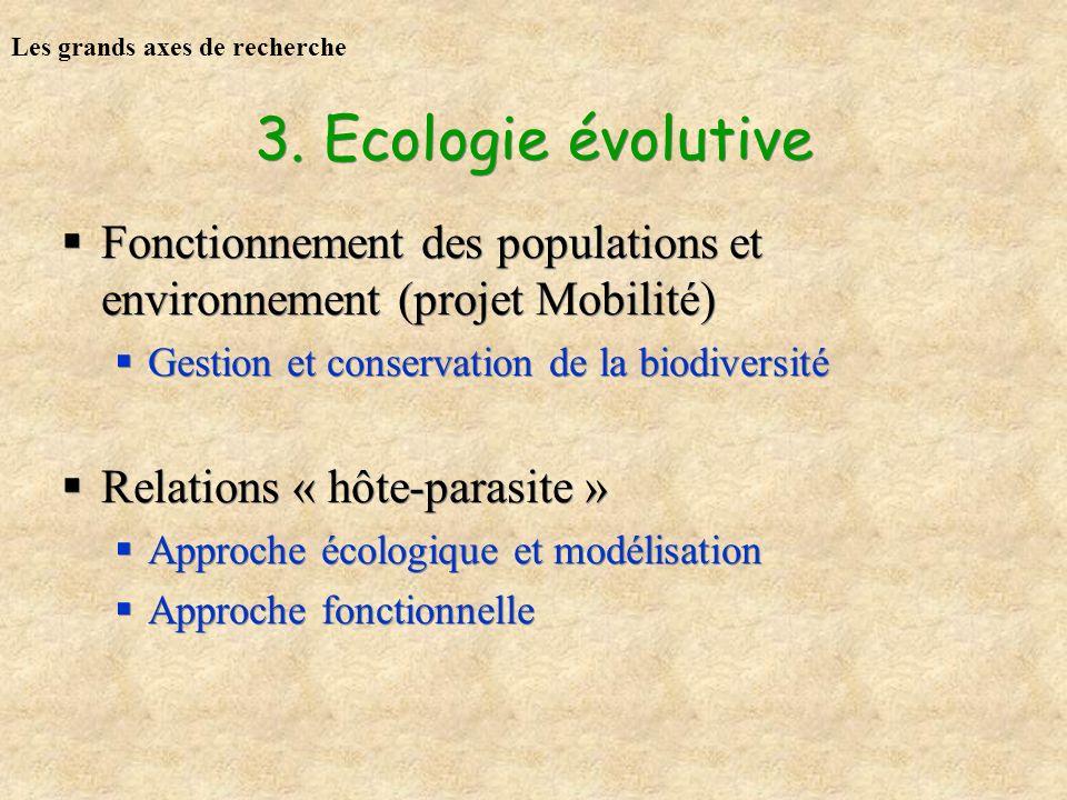 3. Ecologie évolutive Fonctionnement des populations et environnement (projet Mobilité) Gestion et conservation de la biodiversité Relations « hôte-pa