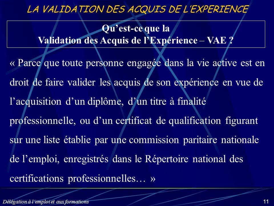 Délégation à lemploi et aux formations 11 LA VALIDATION DES ACQUIS DE LEXPERIENCE Quest-ce que la Validation des Acquis de lExpérience – VAE ? « Parce